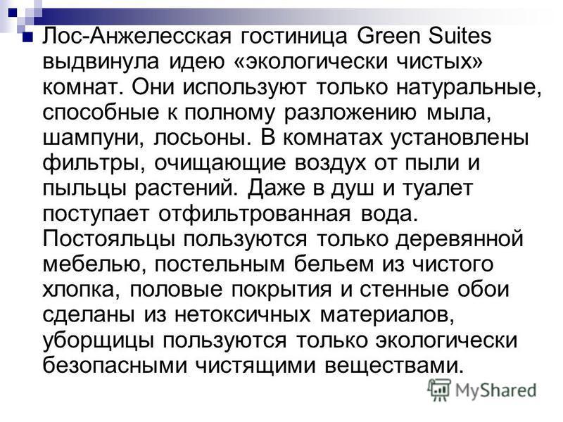 Лос-Анжелесская гостиница Green Suites выдвинула идею «экологически чистых» комнат. Они используют только натуральные, способные к полному разложению мыла, шампуни, лосьоны. В комнатах установлены фильтры, очищающие воздух от пыли и пыльцы растений.