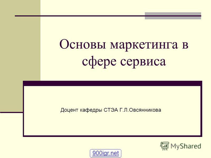 Основы маркетинга в сфере сервиса Доцент кафедры СТЭА Г.Л.Овсянникова 900igr.net