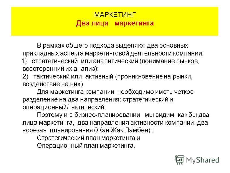 В рамках общего подхода выделяют два основных прикладных аспекта маркетинговой деятельности компании: 1) стратегический или аналитический (понимание рынков, всесторонний их анализ); 2) тактический или активный (проникновение на рынки, воздействие на