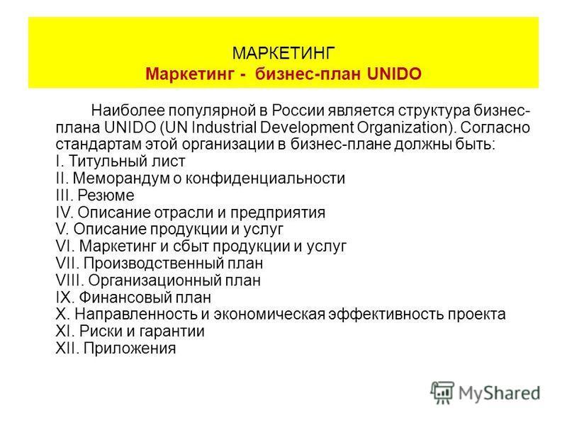 Наиболее популярной в России является структура бизнес- плана UNIDO (UN Industrial Development Organization). Согласно стандартам этой организации в бизнес-плане должны быть: I. Титульный лист II. Меморандум о конфиденциальности III. Резюме IV. Описа