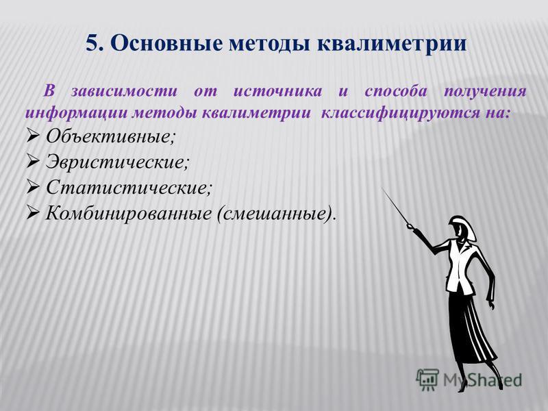 5. Основные методы квалиметрии В зависимости от источника и способа получения информации методы квалиметрии классифицируются на: Объективные; Эвристические; Статистические; Комбинированные (смешанные).