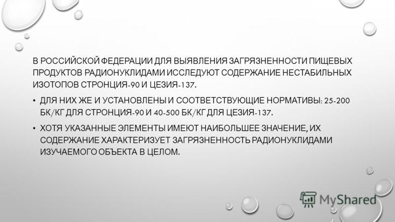 В РОССИЙСКОЙ ФЕДЕРАЦИИ ДЛЯ ВЫЯВЛЕНИЯ ЗАГРЯЗНЕННОСТИ ПИЩЕВЫХ ПРОДУКТОВ РАДИОНУКЛИДАМИ ИССЛЕДУЮТ СОДЕРЖАНИЕ НЕСТАБИЛЬНЫХ ИЗОТОПОВ СТРОНЦИЯ -90 И ЦЕЗИЯ -137. ДЛЯ НИХ ЖЕ И УСТАНОВЛЕНЫ И СООТВЕТСТВУЮЩИЕ НОРМАТИВЫ : 25-200 БК / КГ ДЛЯ СТРОНЦИЯ -90 И 40-500