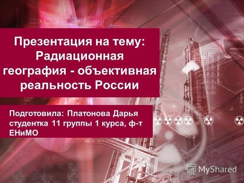Презентация на тему: Радиационная география - объективная реальность России Подготовила: Платонова Дарья студентка 11 группы 1 курса, ф-т ЕНиМО
