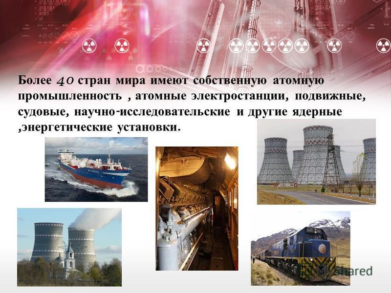 Более 40 стран мира имеют собственную атомную промышленность, атомные электростанции, подвижные, судовые, научно - исследовательские и другие ядерные, энергетические установки.