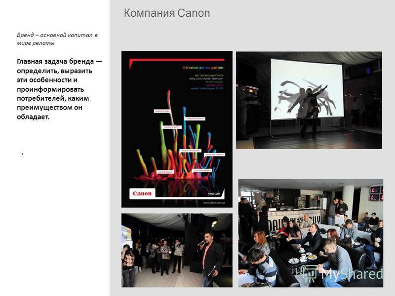 Компания Canon Бренд – основной капитал в мире рекламы Главная задача бренда определить, выразить эти особенности и проинформировать потребителей, каким преимуществом он обладает..