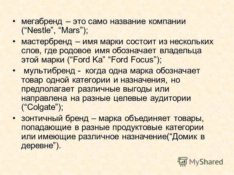 мегабренд – это само название компании (Nestle, Mars); мастер бренд – имя марки состоит из нескольких слов, где родовое имя обозначает владельца этой марки (Ford Ka Ford Focus); мультибренд - когда одна марка обозначает товар одной категории и назнач