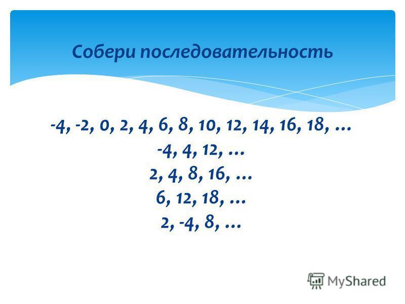 Собери последовательность -4, -2, 0, 2, 4, 6, 8, 10, 12, 14, 16, 18, … -4, 4, 12, … 2, 4, 8, 16, … 6, 12, 18, … 2, -4, 8, …