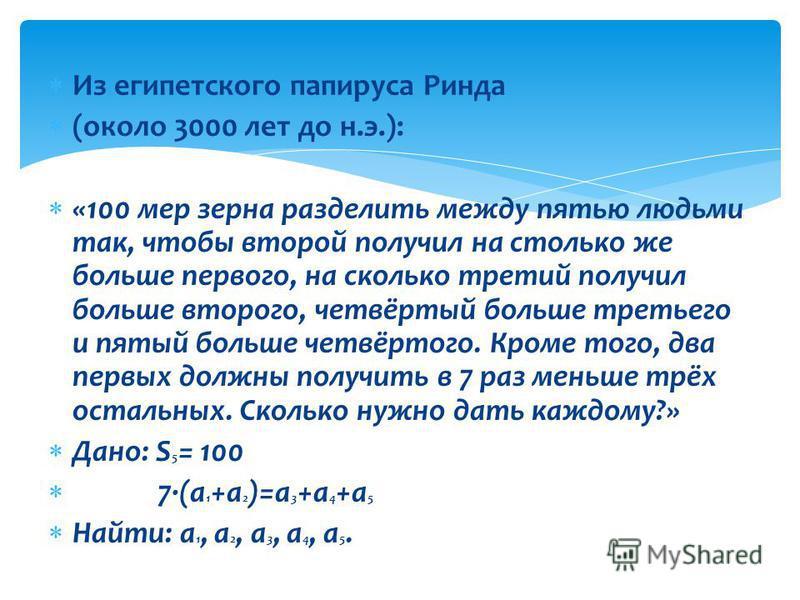 Из египетского папируса Ринда (около 3000 лет до н.э.): «100 мер зерна разделить между пятью людьми так, чтобы второй получил на столько же больше первого, на сколько третий получил больше второго, четвёртый больше третьего и пятый больше четвёртого.
