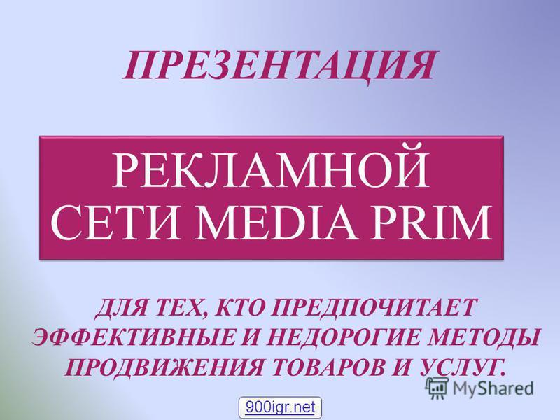 ПРЕЗЕНТАЦИЯ РЕКЛАМНОЙ СЕТИ MEDIA PRIM ДЛЯ ТЕХ, КТО ПРЕДПОЧИТАЕТ ЭФФЕКТИВНЫЕ И НЕДОРОГИЕ МЕТОДЫ ПРОДВИЖЕНИЯ ТОВАРОВ И УСЛУГ. 900igr.net