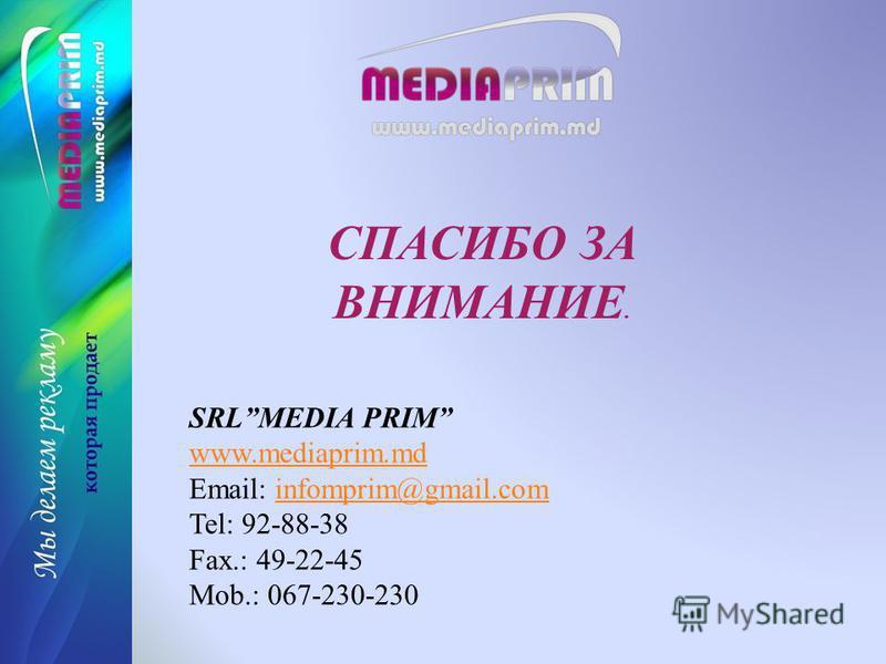 СПАСИБО ЗА ВНИМАНИЕ. SRLMEDIA PRIM www.mediaprim.md Email: infomprim@gmail.cominfomprim@gmail.com Tel: 92-88-38 Fax.: 49-22-45 Mob.: 067-230-230