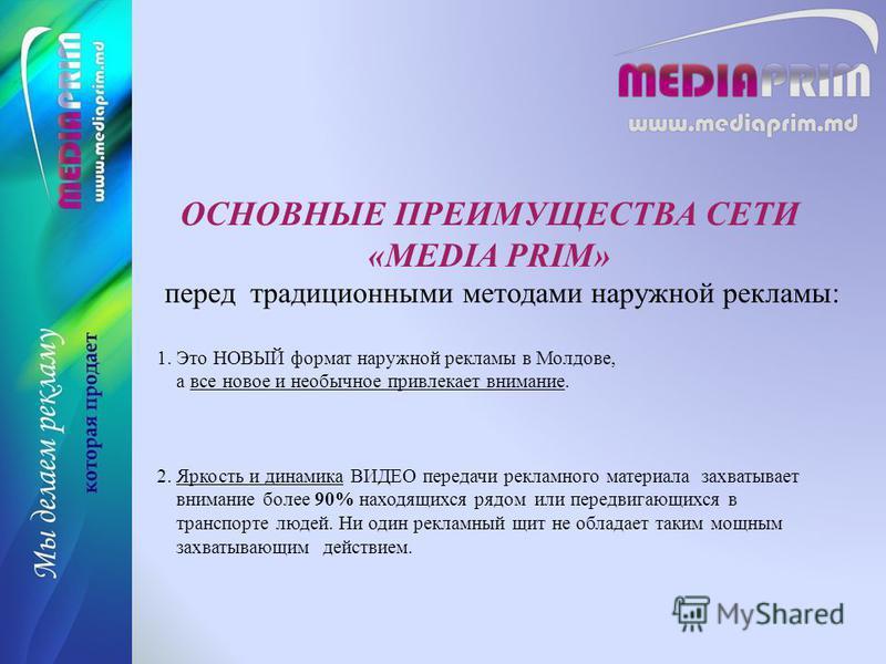 ОСНОВНЫЕ ПРЕИМУЩЕСТВА СЕТИ «MEDIA PRIM» перед традиционными методами наружной рекламы: 1. Это НОВЫЙ формат наружной рекламы в Молдове, а все новое и необычное привлекает внимание. 2. Яркость и динамика ВИДЕО передачи рекламного материала захватывает