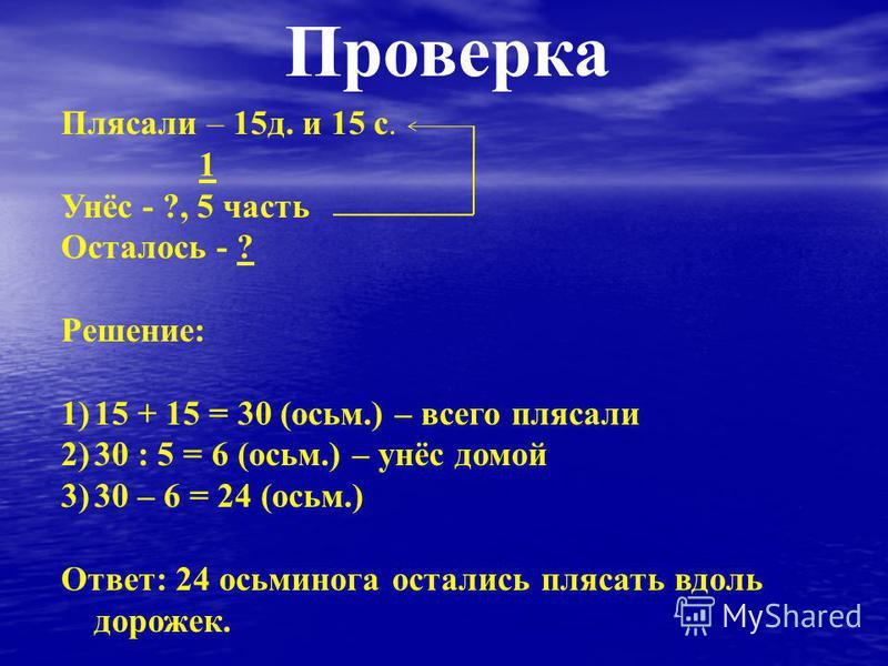 Проверка Плясали – 15 д. и 15 с. 1 Унёс - ?, 5 часть Осталось - ? Решение: 1)15 + 15 = 30 (осьм.) – всего плясали 2)30 : 5 = 6 (осьм.) – унёс домой 3)30 – 6 = 24 (осьм.) Ответ: 24 осьминога остались плясать вдоль дорожек.
