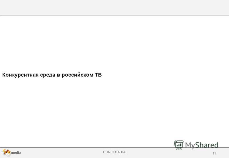 CONFIDENTIAL Конкурентная среда в российском ТВ 11