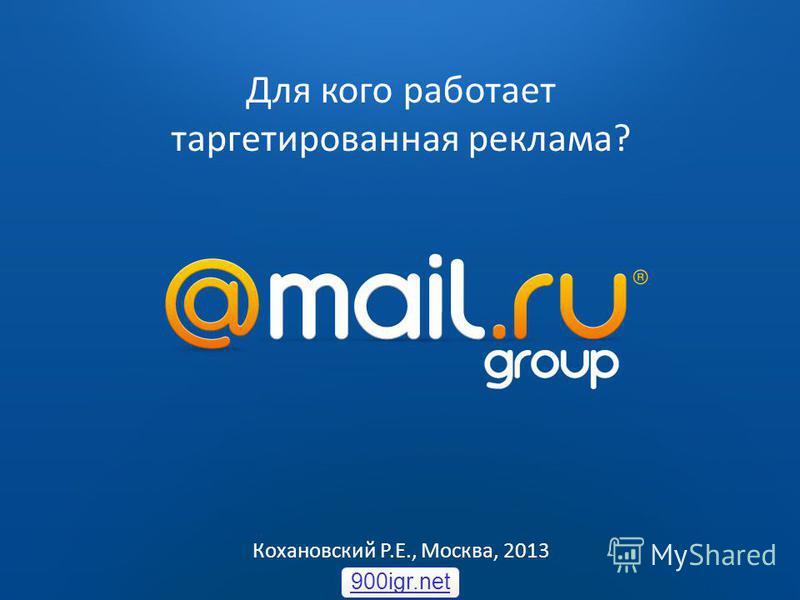 2009 2010 Для кого работает таргетированная реклама? Кохановский Р.Е., Москва, 2013 900igr.net