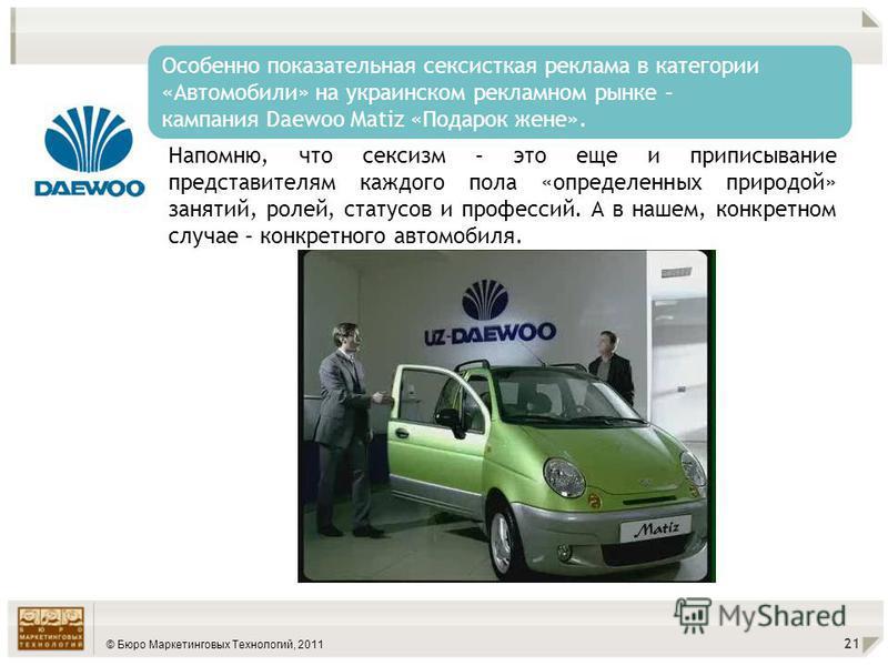 © Бюро Маркетинговых Технологий, 2011 21 Особенно показательная сексисткая реклама в категории «Автомобили» на украинском рекламном рынке – кампания Daewoo Matiz «Подарок жене». Напомню, что сексизм – это еще и приписывание представителям каждого пол