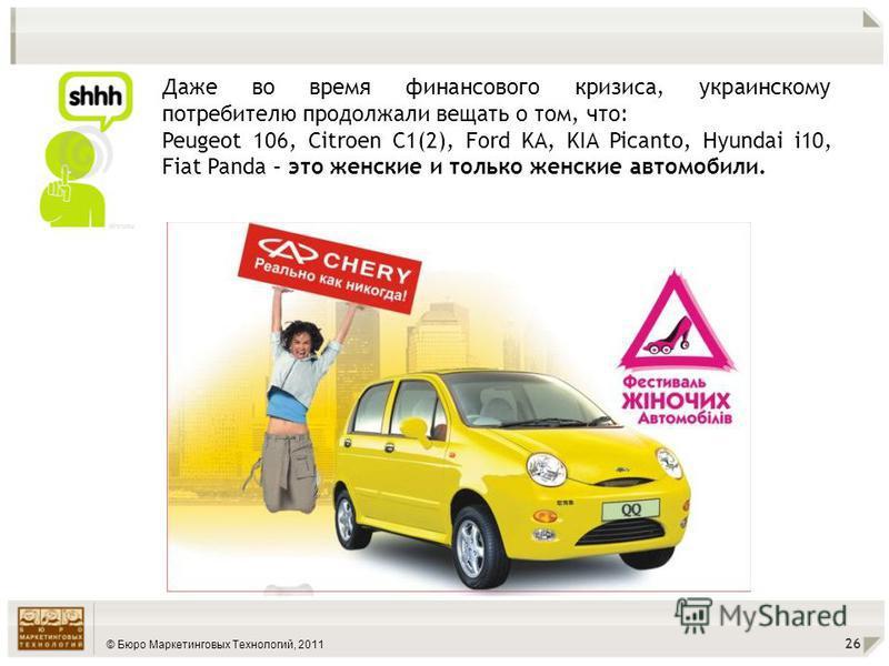 © Бюро Маркетинговых Технологий, 2011 26 Даже во время финансового кризиса, украинскому потребителю продолжали вещать о том, что: Peugeot 106, Citroen C1(2), Ford KA, KIA Picanto, Hyundai i10, Fiat Panda – это женские и только женские автомобили.