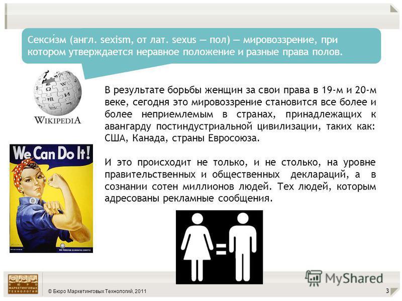 © Бюро Маркетинговых Технологий, 2011 3 Сексизм (англ. sexism, от лат. sexus пол) мировоззрение, при котором утверждается неравное положение и разные права полов. В результате борьбы женщин за свои права в 19-м и 20-м веке, сегодня это мировоззрение