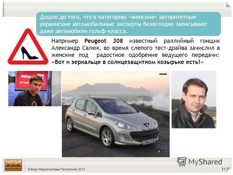 © Бюро Маркетинговых Технологий, 2011 31 Дошло до того, что в категорию «женские» авторитетные украинские автомобильные эксперты безоглядно записывают даже автомобили гольф-класса. Например Peugeot 308 известный раллийный гонщик Александр Салюк, во в