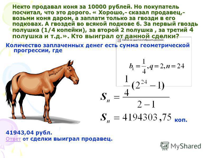 Некто продавал коня за 10000 рубльей. Но покупатель посчитал, что это дорого. « Хорошо,- сказал продавец,- возьми коня даром, а заплати только за гвозди в его подковах. А гвоздей во всякой подкове 6. За первый гвоздь полушка (1/4 копейки), за второй