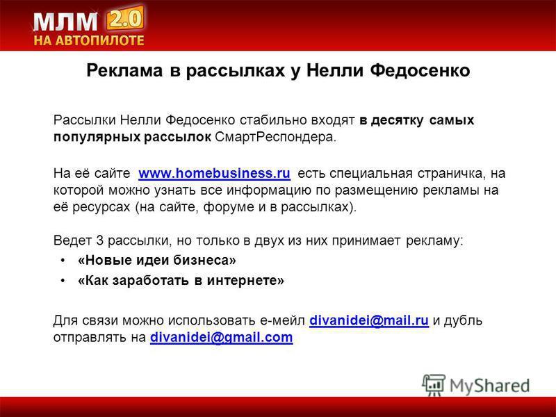 Рассылки Нелли Федосенко стабильно входят в десятку самых популярных рассылок Смарт Респондера. На её сайте www.homebusiness.ru есть специальная страничка, на которой можно узнать все информацию по размещению рекламы на её ресурсах (на сайте, форуме
