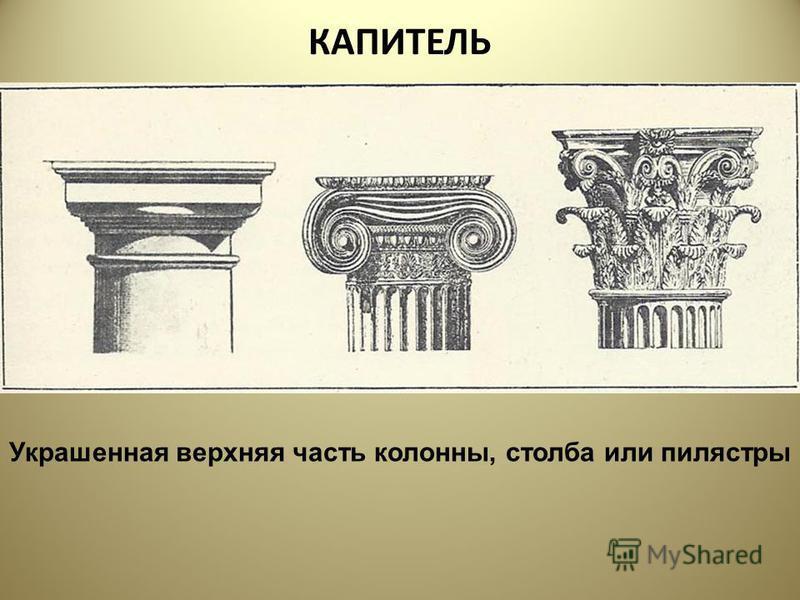 КАПИТЕЛЬ Украшенная верхняя часть колонны, столба или пилястры