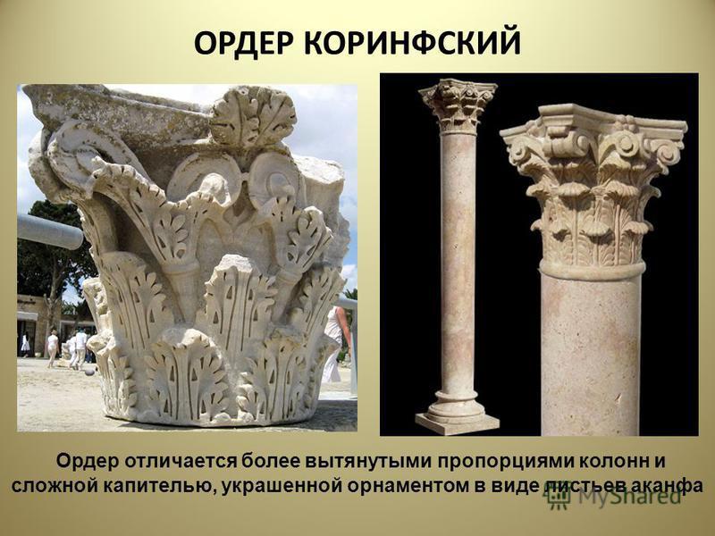 ОРДЕР КОРИНФСКИЙ Ордер отличается более вытянутыми пропорциями колонн и сложной капителью, украшенной орнаментом в виде листьев аканфа