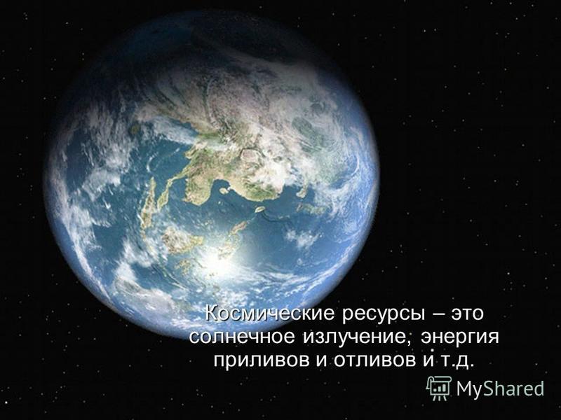Космические ресурсы – это солнечное излучение, энергия приливов и отливов и т.д.
