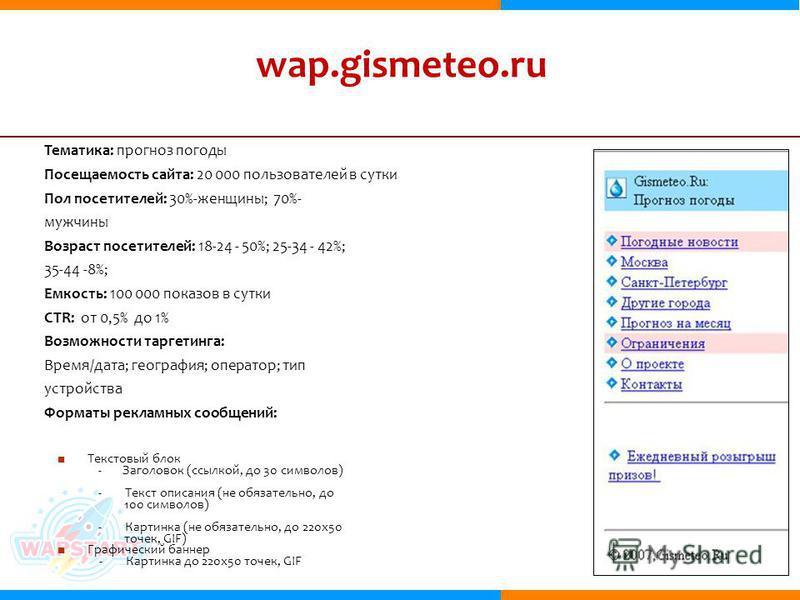 wap.gismeteo.ru Тематика: прогноз погоды Посещаемость сайта: 20 000 пользователей в сутки Пол посетителей: 30%-женщины; 70%- мужчины Возраст посетителей: 18-24 - 50%; 25-34 - 42%; 35-44 -8%; Емкость: 100 000 показов в сутки CTR: от 0,5% до 1% Возможн