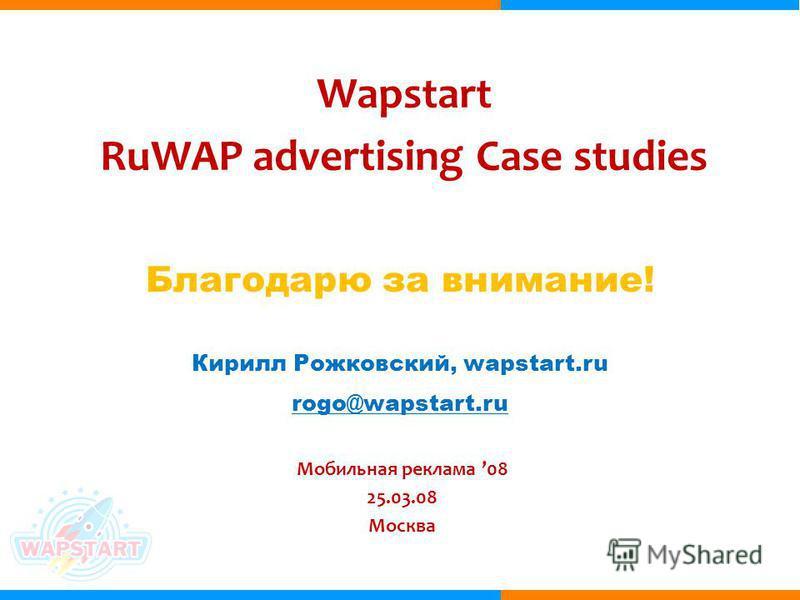 Wapstart RuWAP advertising Case studies Мобильная реклама 08 25.03.08 Москва Кирилл Рожковский, wapstart.ru rogo@wapstart.ru Благодарю за внимание!