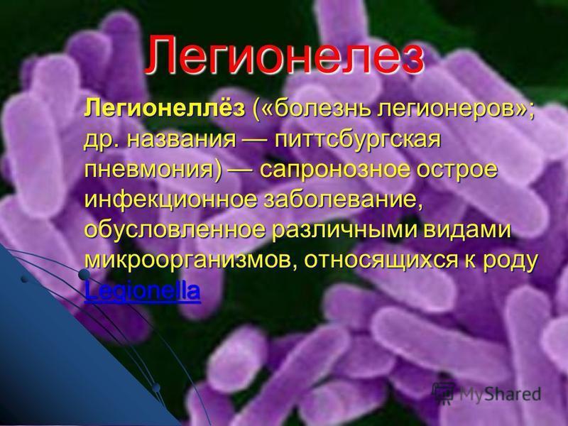 Легионелез Легионеллёз («болезнь легионеров»; др. названия питсбургская пневмония) сапронозное острое инфекционное заболевание, обусловленное различными видами микроорганизмов, относящихся к роду Legionella Legionella