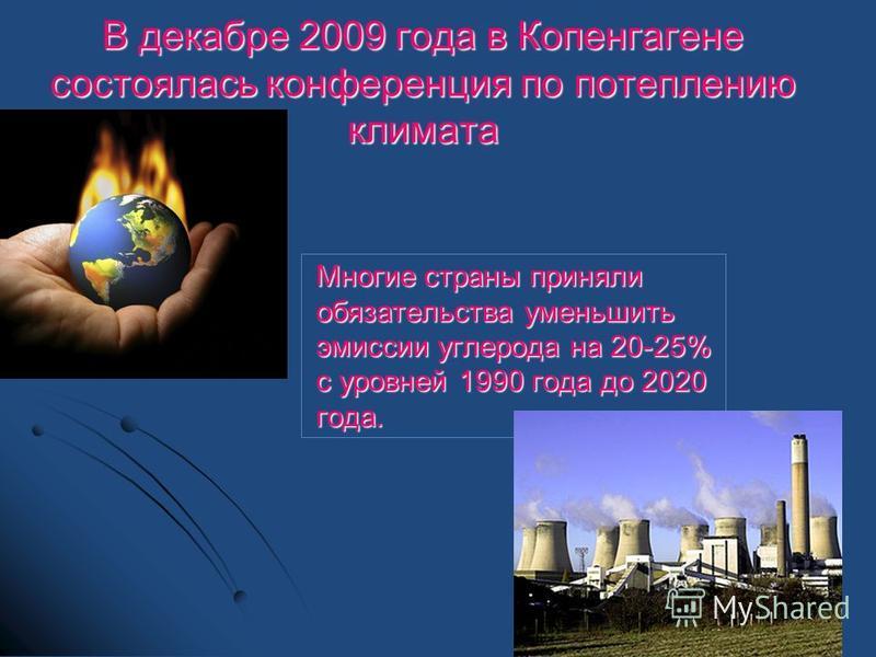В декабре 2009 года в Копенгагене состоялась конференция по потеплению климата Многие страны приняли обязательства уменьшить эмиссии углерода на 20-25% с уровней 1990 года до 2020 года.