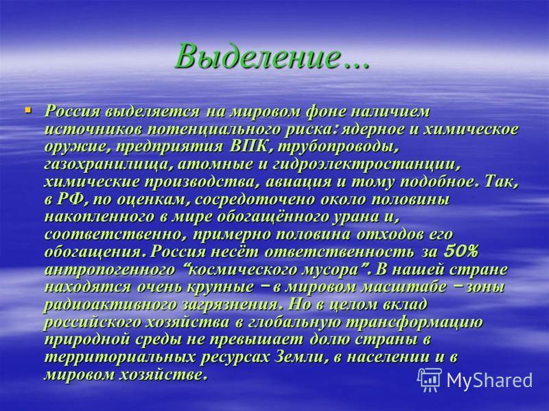 Выделение… Россия выделяется на мировом фоне наличием источников потенциального риска: ядерное и химическое оружие, предприятия ВПК, трубопроводы, газохранилища, атомные и гидроэлектростанции, химические производства, авиация и тому подобное. Так, в