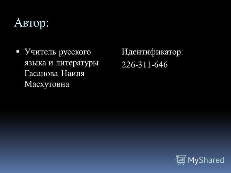 Автор: Учитель русского языка и литературы Гасанова Наиля Масхутовна Идентификатор: 226-311-646
