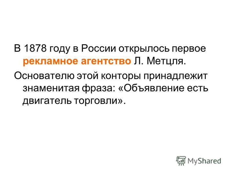 В 1878 году в России открылось первое рекламное агентство Л. Метцля. Основателю этой конторы принадлежит знаменитая фраза: «Объявление есть двигатель торговли».