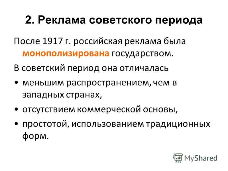 После 1917 г. российская реклама была монополизирована государством. В советский период она отличалась меньшим распространением, чем в западных странах, отсутствием коммерческой основы, простотой, использованием традиционных форм. 2. Реклама советско