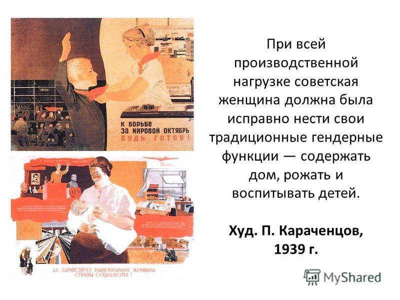 При всей производственной нагрузке советская женщина должна была исправно нести свои традиционные гендерные функции содержать дом, рожать и воспитывать детей. Худ. П. Караченцов, 1939 г.