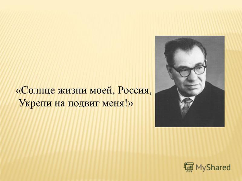 «Солнце жизни моей, Россия, Укрепи на подвиг меня!»