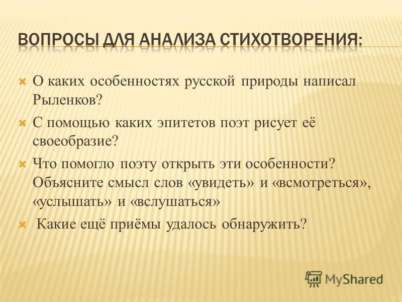 О каких особенностях русской природы написал Рыленков? С помощью каких эпитетов поэт рисует её своеобразие? Что помогло поэту открыть эти особенности? Объясните смысл слов «увидеть» и «всмотреться», «услышать» и «вслушаться» Какие ещё приёмы удалось