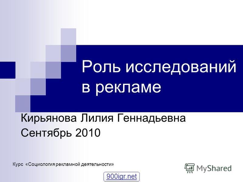 Роль исследований в рекламе Кирьянова Лилия Геннадьевна Сентябрь 2010 Курс «Социология рекламной деятельности» 900igr.net