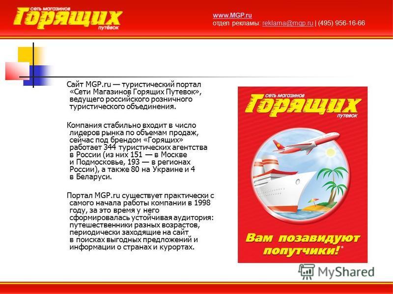 Сайт MGP.ru туристический портал «Сети Магазинов Горящих Путевок», ведущего российского розничного туристического объединения. Компания стабильно входит в число лидеров рынка по объемам продаж, сейчас под брендом «Горящих» работает 344 туристических