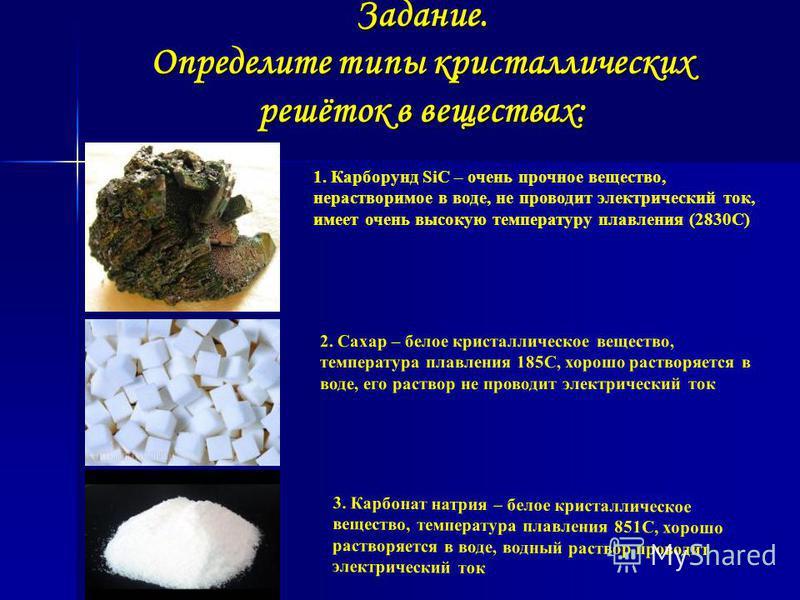 Задание. Определите типы кристаллических решёток в веществах: 1. Карборунд SiC – очень прочное вещество, нерастворимое в воде, не проводит электрический ток, имеет очень высокую температуру плавления (2830С) 2. Сахар – белое кристаллическое вещество,