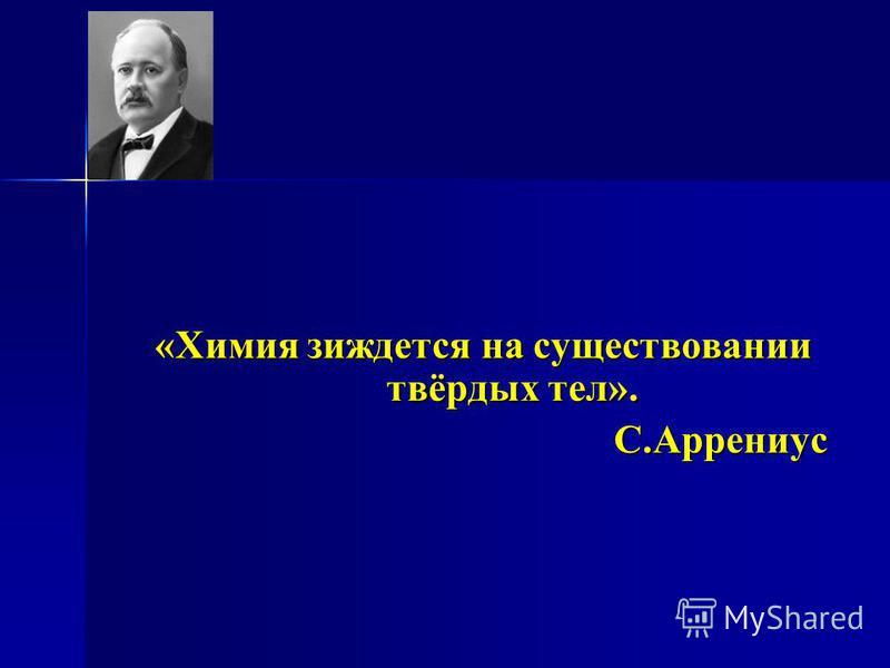 «Химия зиждется на существовании твёрдых тел». С.Аррениус С.Аррениус