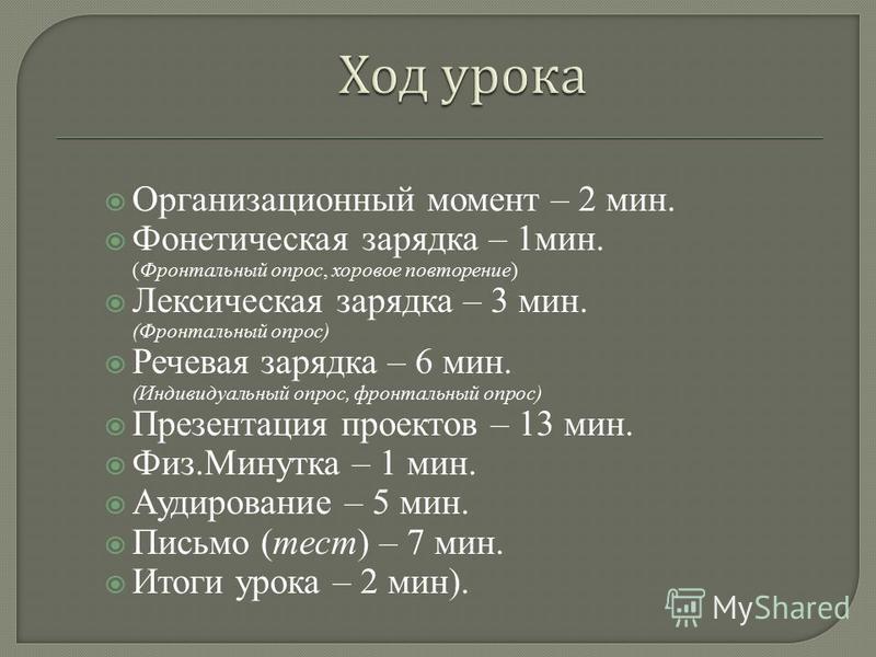 Организационный момент – 2 мин. Фонетическая зарядка – 1 мин. (Фронтальный опрос, хоровое повторение) Лексическая зарядка – 3 мин. (Фронтальный опрос) Речевая зарядка – 6 мин. (Индивидуальный опрос, фронтальный опрос) Презентация проектов – 13 мин. Ф