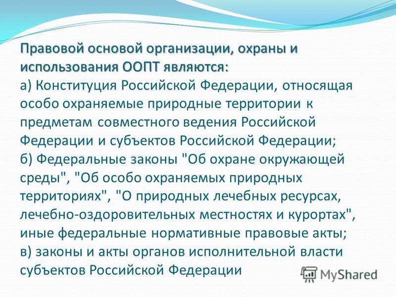 Правовой основой организации, охраны и использования ООПТ являются: Правовой основой организации, охраны и использования ООПТ являются: а) Конституция Российской Федерации, относящая особо охраняемые природные территории к предметам совместного веден