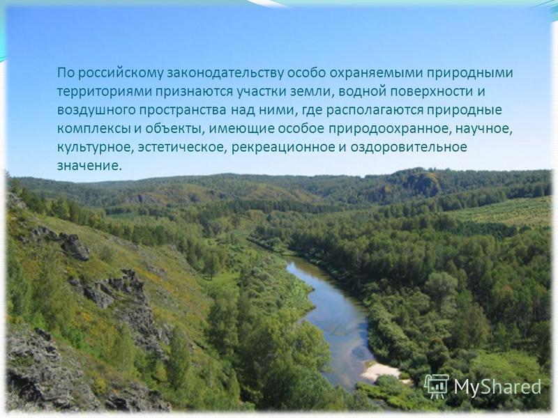 По российскому законодательству особо охраняемыми природными территориями признаются участки земли, водной поверхности и воздушного пространства над ними, где располагаются природные комплексы и объекты, имеющие особое природоохранное, научное, культ