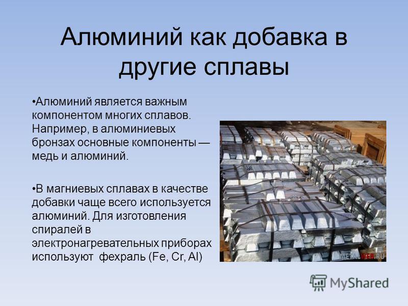 Алюминий как добавка в другие сплавы Алюминий является важным компонентом многих сплавов. Например, в алюминиевых бронзах основные компоненты медь и алюминий. В магниевых сплавах в качестве добавки чаще всего используется алюминий. Для изготовления с