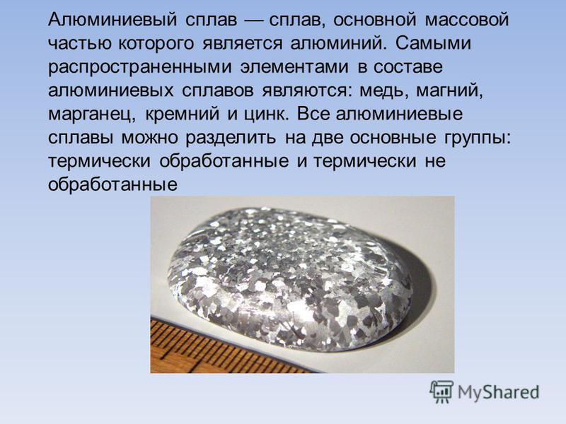Алюминиевый сплав сплав, основной массовой частью которого является алюминий. Самыми распространенными элементами в составе алюминиевых сплавов являются: медь, магний, марганец, кремний и цинк. Все алюминиевые сплавы можно разделить на две основные г