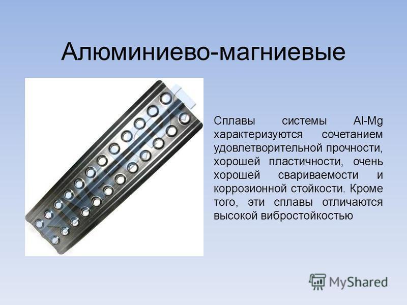 Алюминиево-магниевые Сплавы системы Al-Mg характеризуются сочетанием удовлетворительной прочности, хорошей пластичности, очень хорошей свариваемости и коррозионной стойкости. Кроме того, эти сплавы отличаются высокой вибростойкостью
