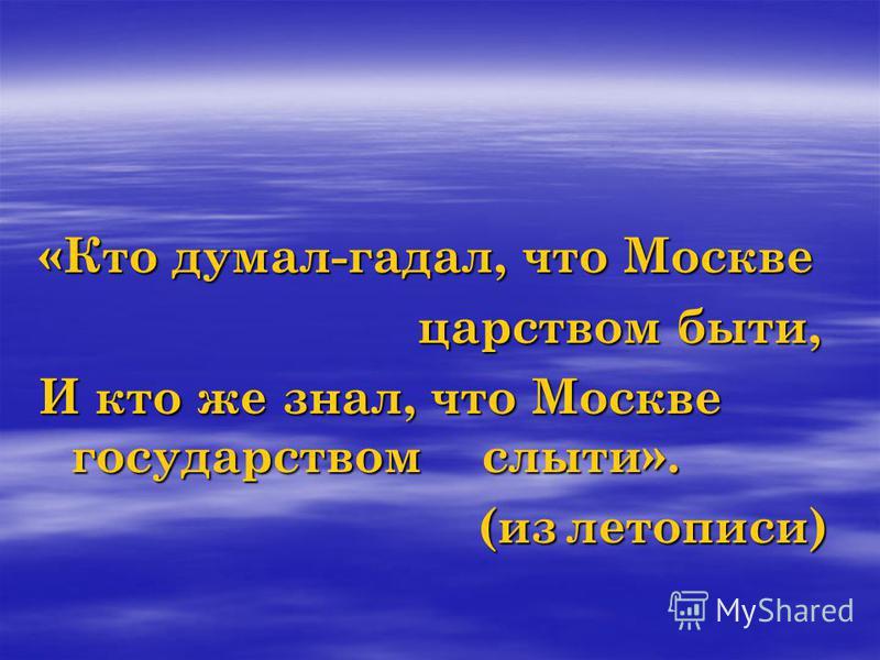 «Кто думал-гадал, что Москве царством быт и, царством быт и, И кто же знал, что Москве государством слыти». (из летописи)