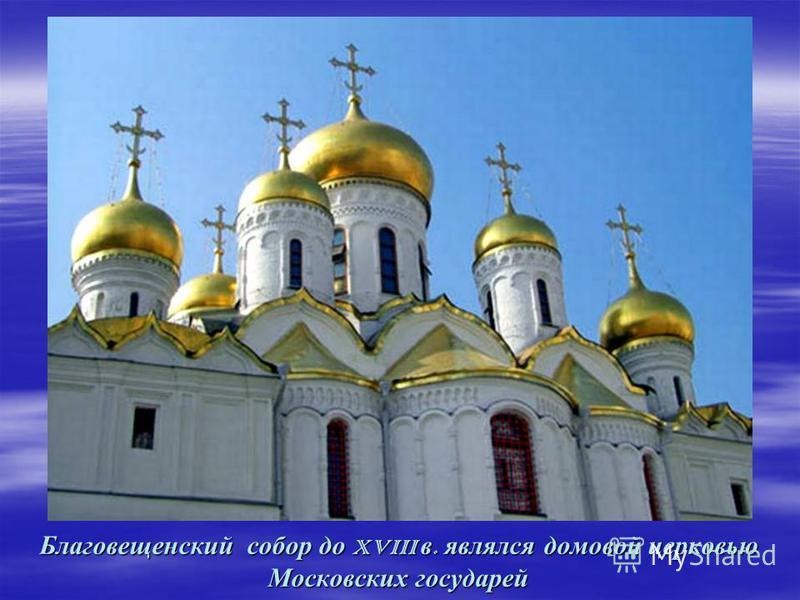 Благовещенский собор до XVIII в. являлся домовой церковью Московских государей